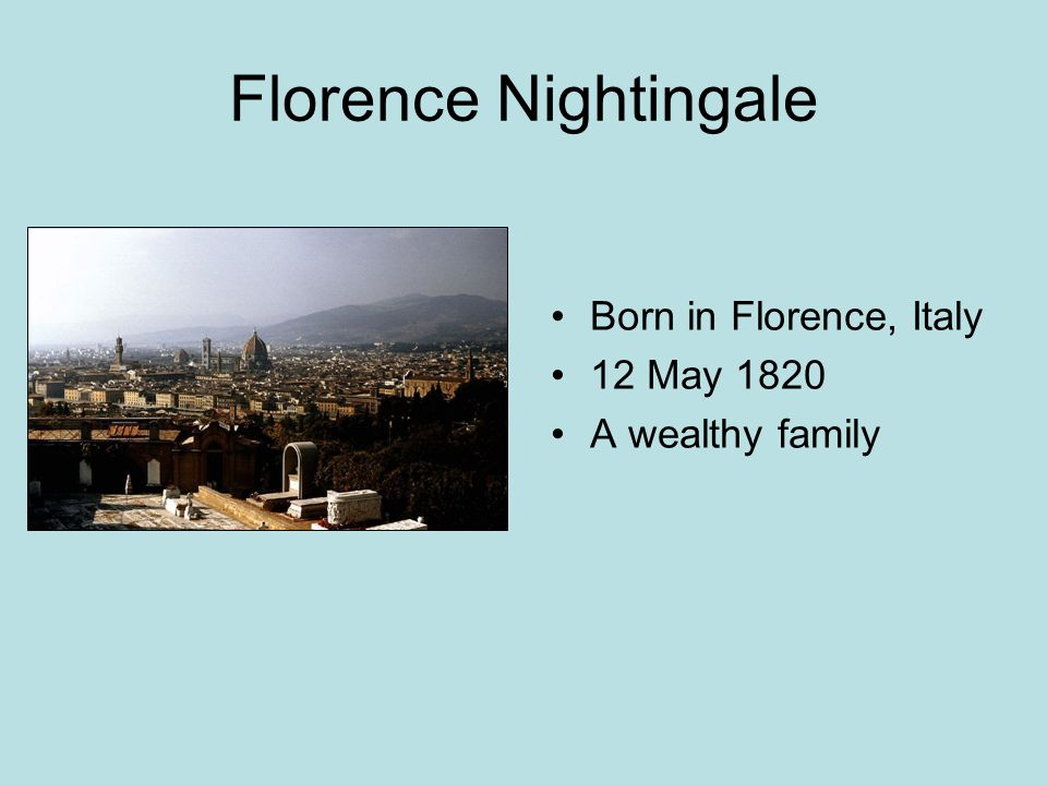 Florence Nightingale Born in Florence, Italy 12 May 1820 A wealthy family