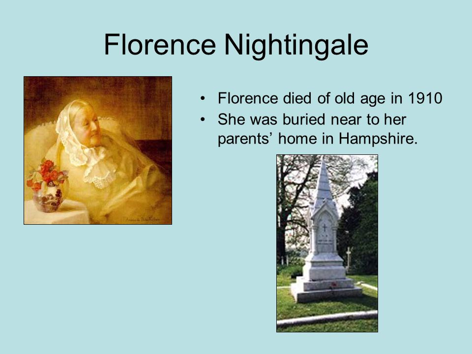 Florence Nightingale Florence died of old age in 1910 She was buried near to her parents' home in Hampshire.