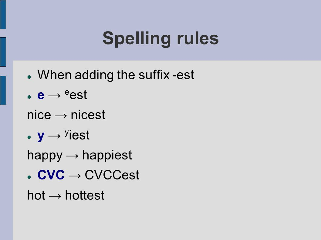 Spelling rules When adding the suffix -est e → e est nice → nicest y → y iest happy → happiest CVC → CVCCest hot → hottest