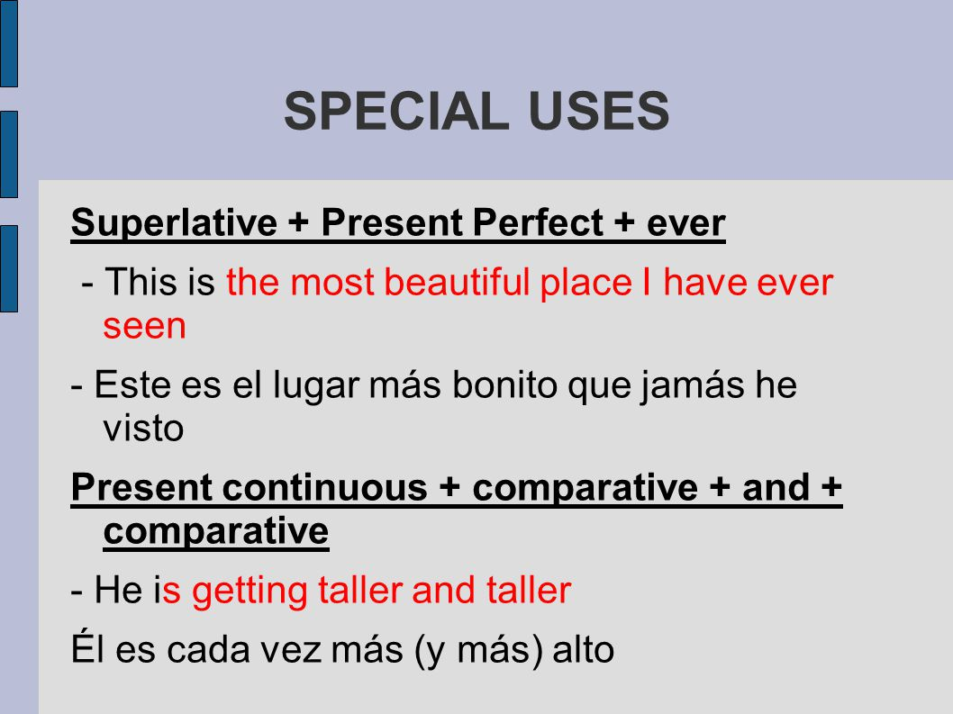 SPECIAL USES Superlative + Present Perfect + ever - This is the most beautiful place I have ever seen - Este es el lugar más bonito que jamás he visto Present continuous + comparative + and + comparative - He is getting taller and taller Él es cada vez más (y más) alto