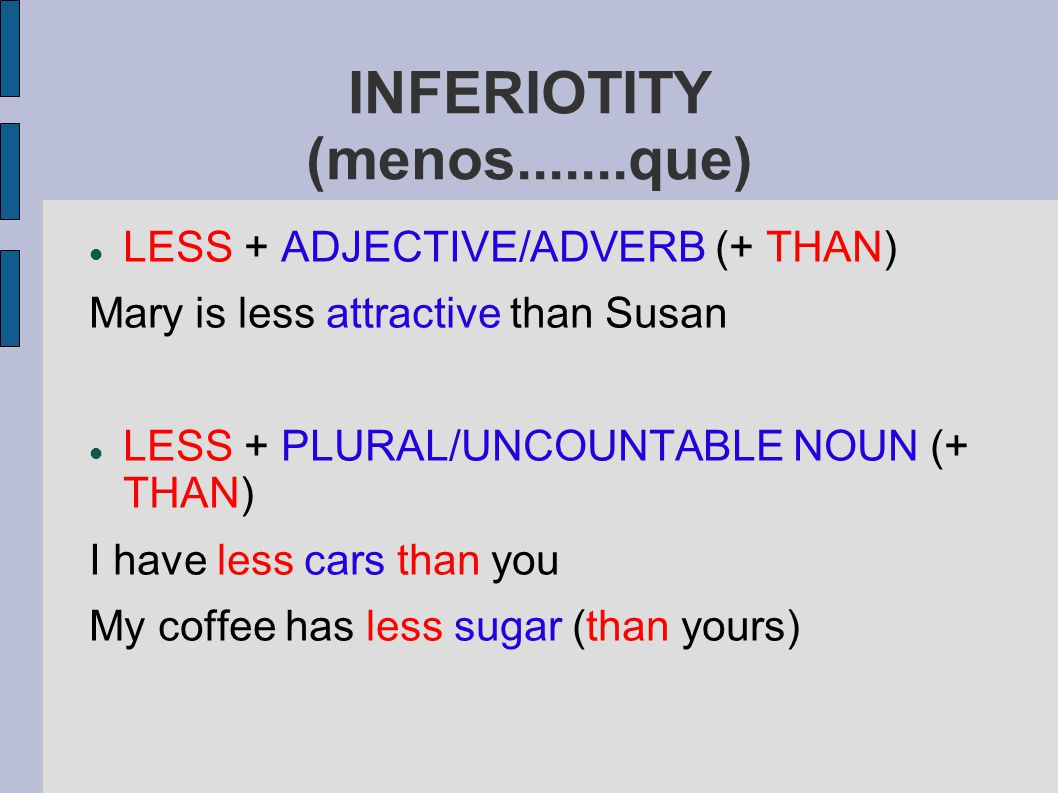 INFERIOTITY (menos.......que) LESS + ADJECTIVE/ADVERB (+ THAN) Mary is less attractive than Susan LESS + PLURAL/UNCOUNTABLE NOUN (+ THAN) I have less cars than you My coffee has less sugar (than yours)