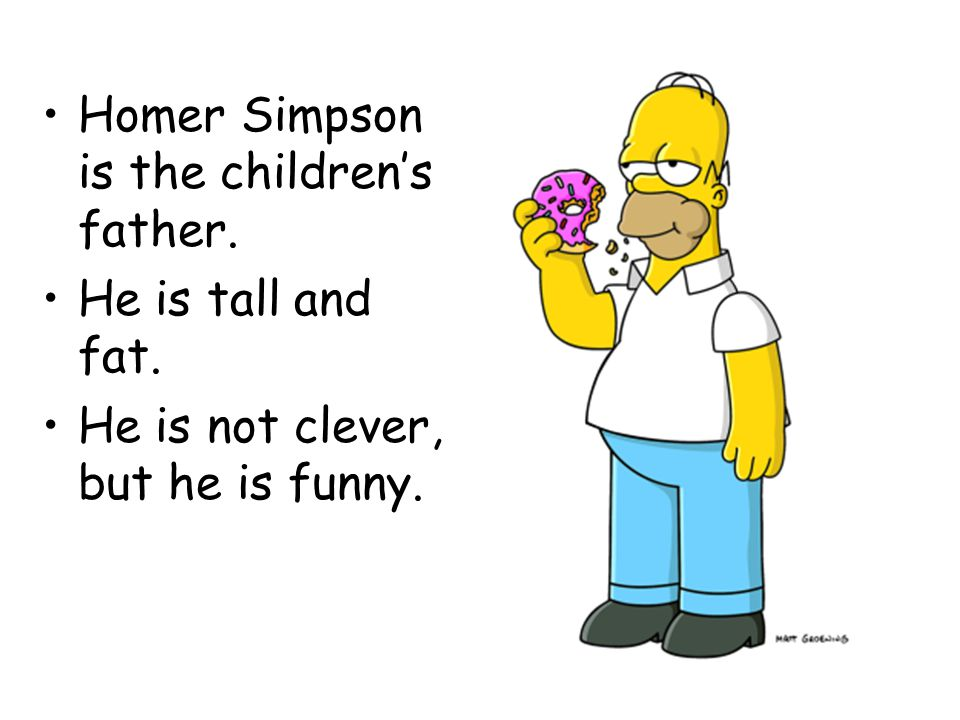 Homer Simpson is the children's father. He is tall and fat. He is not clever, but he is funny.