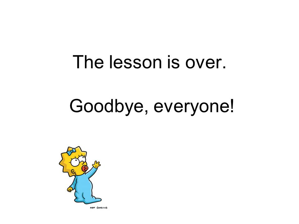 The lesson is over. Goodbye, everyone!