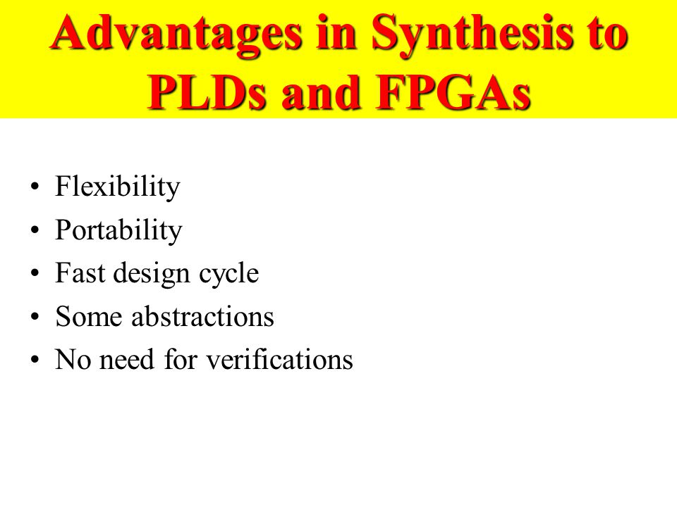 Advantages in Synthesis to PLDs and FPGAs Flexibility Portability Fast design cycle Some abstractions No need for verifications