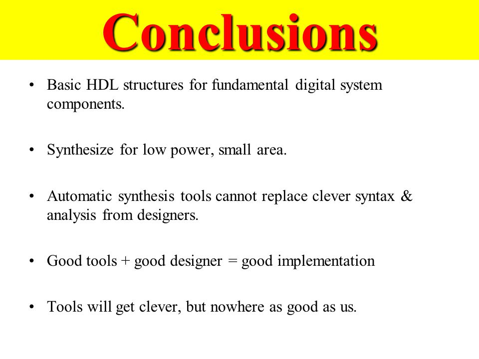 Conclusions Basic HDL structures for fundamental digital system components. Synthesize for low power, small area. Automatic synthesis tools cannot rep
