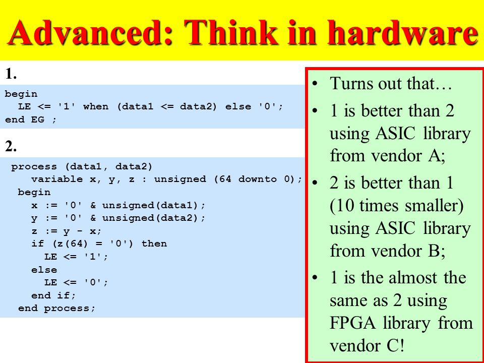 Advanced: Think in hardware process (data1, data2) variable x, y, z : unsigned (64 downto 0); begin x := 0 & unsigned(data1); y := 0 & unsigned(data2); z := y - x; if (z(64) = 0 ) then LE <= 1 ; else LE <= 0 ; end if; end process; begin LE <= 1 when (data1 <= data2) else 0 ; end EG ; 1.