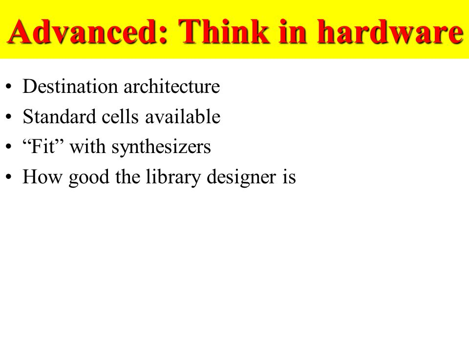 Advanced: Think in hardware Destination architecture Standard cells available Fit with synthesizers How good the library designer is