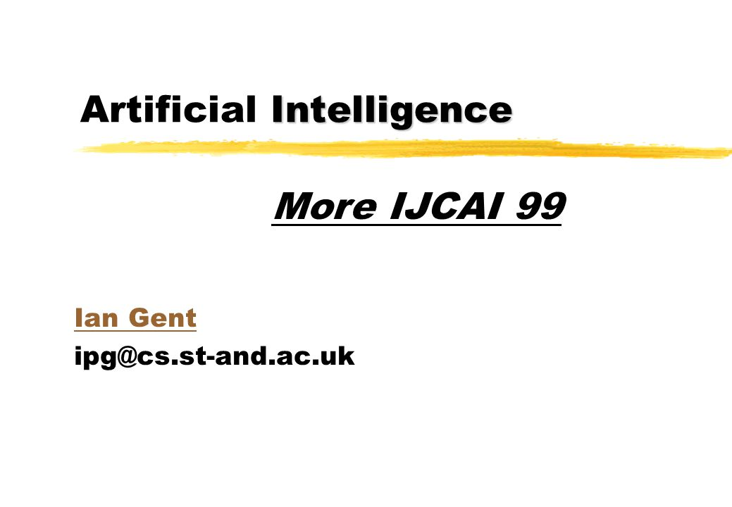 Intelligence Artificial Intelligence Ian Gent ipg@cs.st-and.ac.uk More IJCAI 99