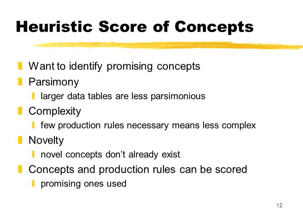 12 Heuristic Score of Concepts zWant to identify promising concepts zParsimony ylarger data tables are less parsimonious zComplexity yfew production r