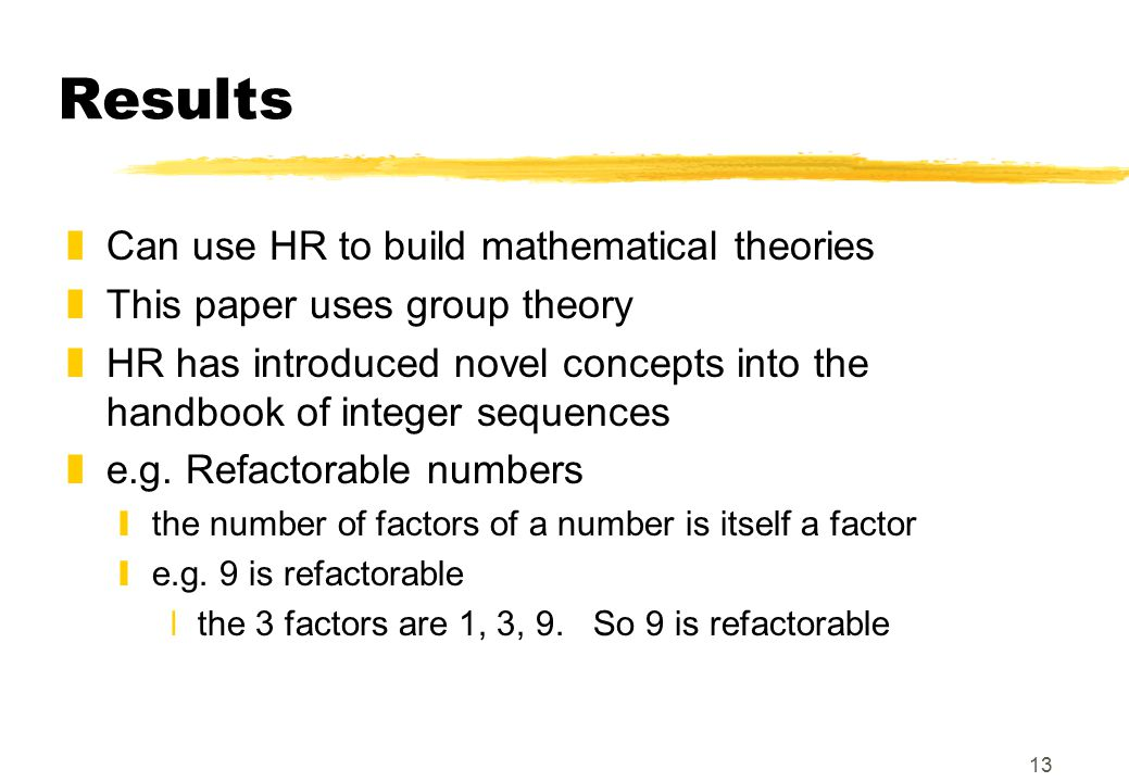 13 Results zCan use HR to build mathematical theories zThis paper uses group theory zHR has introduced novel concepts into the handbook of integer seq
