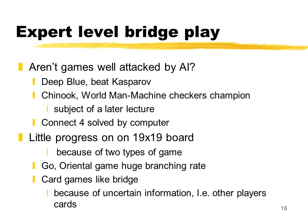 15 Expert level bridge play zAren't games well attacked by AI.