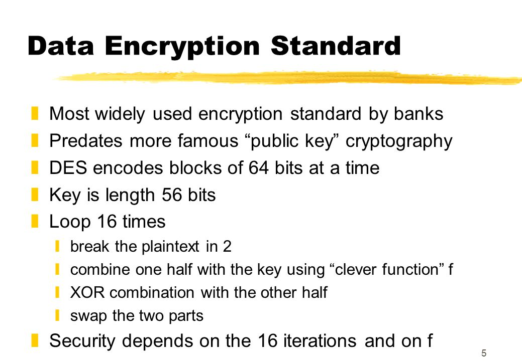 5 Data Encryption Standard zMost widely used encryption standard by banks zPredates more famous public key cryptography zDES encodes blocks of 64 bits at a time zKey is length 56 bits zLoop 16 times ybreak the plaintext in 2 ycombine one half with the key using clever function f yXOR combination with the other half yswap the two parts zSecurity depends on the 16 iterations and on f