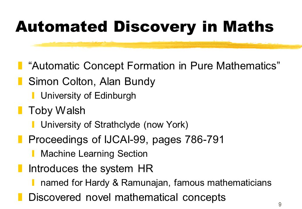 9 Automated Discovery in Maths z Automatic Concept Formation in Pure Mathematics zSimon Colton, Alan Bundy yUniversity of Edinburgh zToby Walsh yUniversity of Strathclyde (now York) zProceedings of IJCAI-99, pages 786-791 yMachine Learning Section zIntroduces the system HR ynamed for Hardy & Ramunajan, famous mathematicians zDiscovered novel mathematical concepts