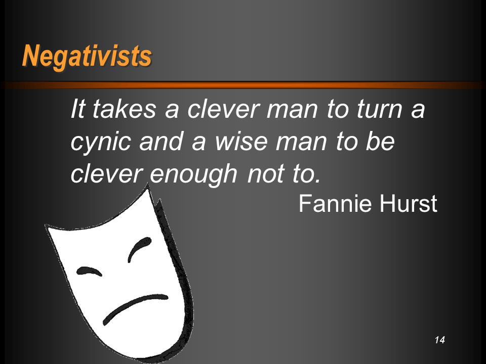 14 Negativists It takes a clever man to turn a cynic and a wise man to be clever enough not to.