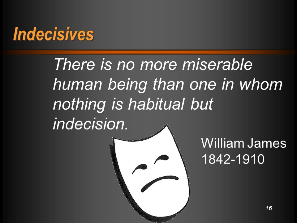 16 Indecisives There is no more miserable human being than one in whom nothing is habitual but indecision.