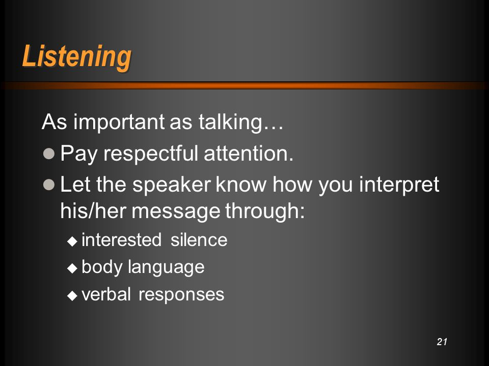 Listening As important as talking… Pay respectful attention.