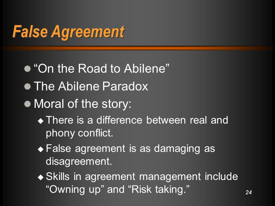 False Agreement On the Road to Abilene The Abilene Paradox Moral of the story:  There is a difference between real and phony conflict.