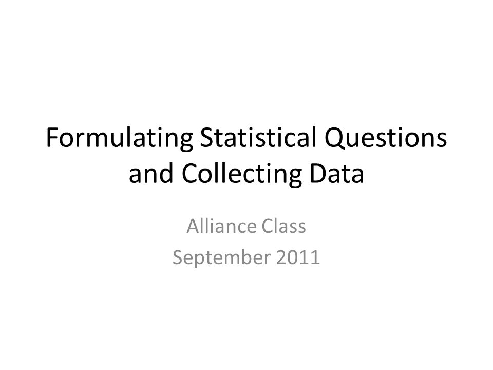 Formulating Statistical Questions and Collecting Data Alliance Class September 2011