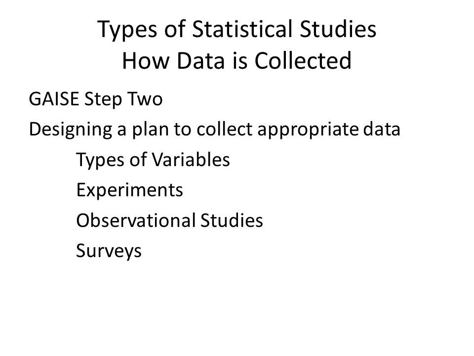 Types of Statistical Studies How Data is Collected GAISE Step Two Designing a plan to collect appropriate data Types of Variables Experiments Observational Studies Surveys
