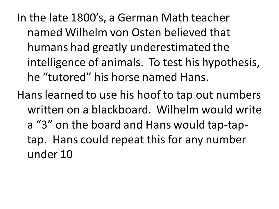 In the late 1800's, a German Math teacher named Wilhelm von Osten believed that humans had greatly underestimated the intelligence of animals.