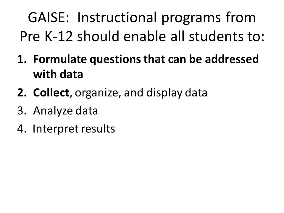 GAISE: Instructional programs from Pre K-12 should enable all students to: 1.Formulate questions that can be addressed with data 2.Collect, organize, and display data 3.Analyze data 4.