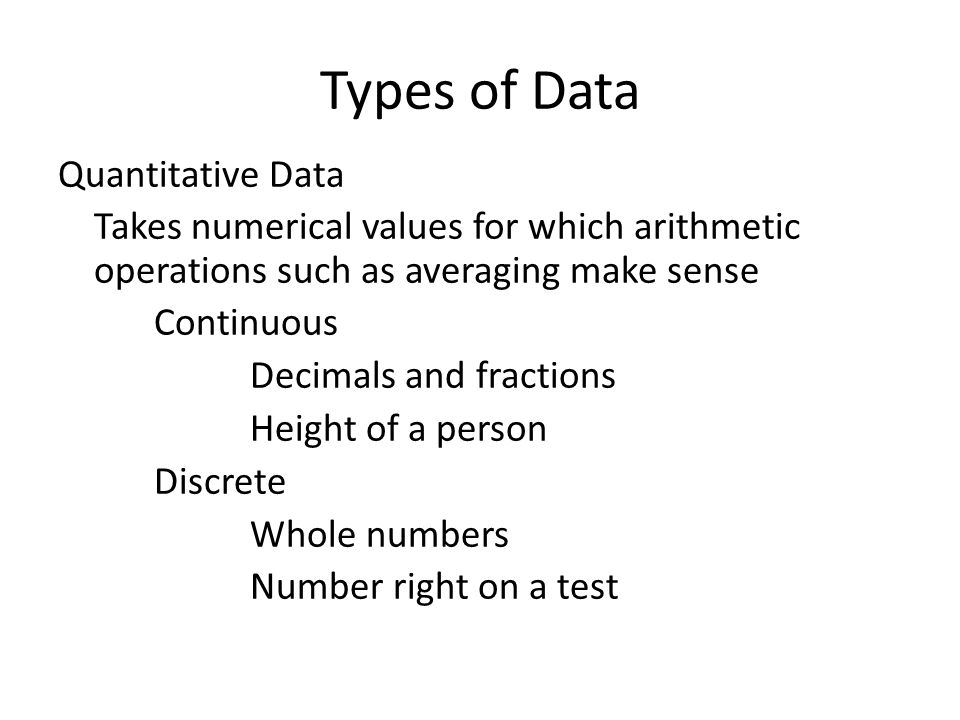 Types of Data Quantitative Data Takes numerical values for which arithmetic operations such as averaging make sense Continuous Decimals and fractions Height of a person Discrete Whole numbers Number right on a test