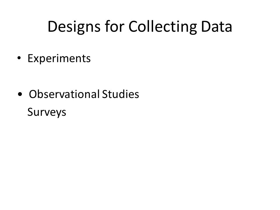 Designs for Collecting Data Experiments Observational Studies Surveys