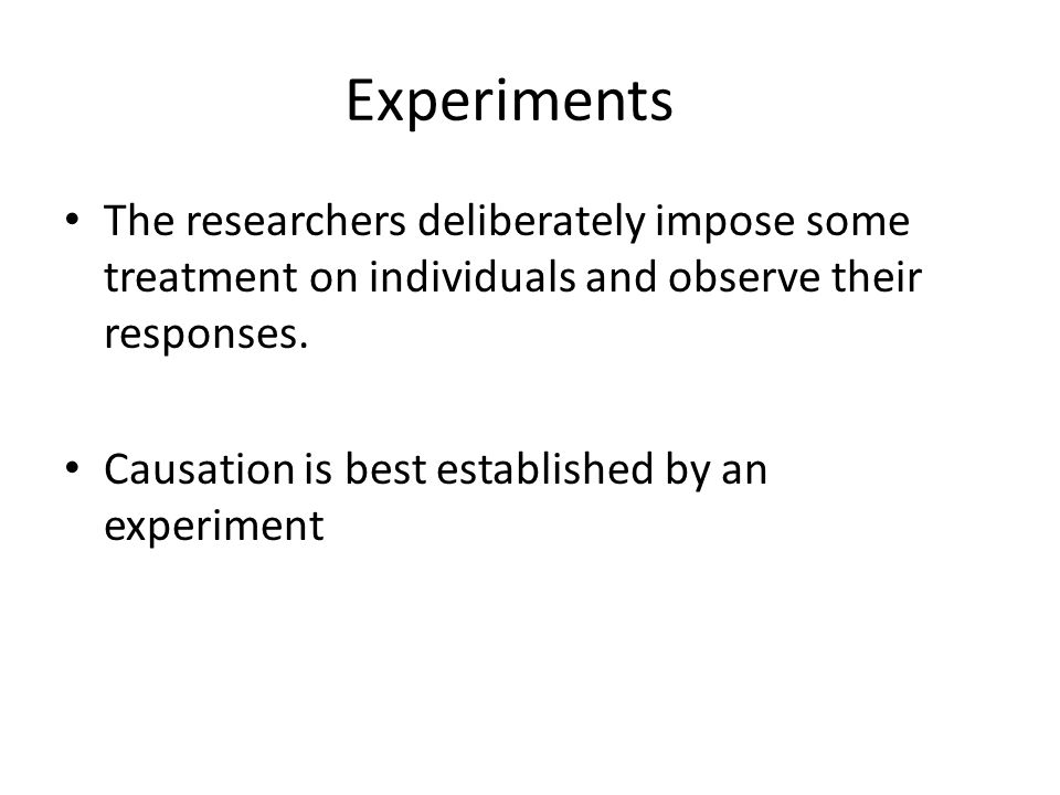 Experiments The researchers deliberately impose some treatment on individuals and observe their responses.