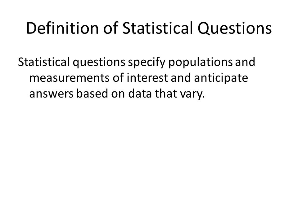 Definition of Statistical Questions Statistical questions specify populations and measurements of interest and anticipate answers based on data that vary.