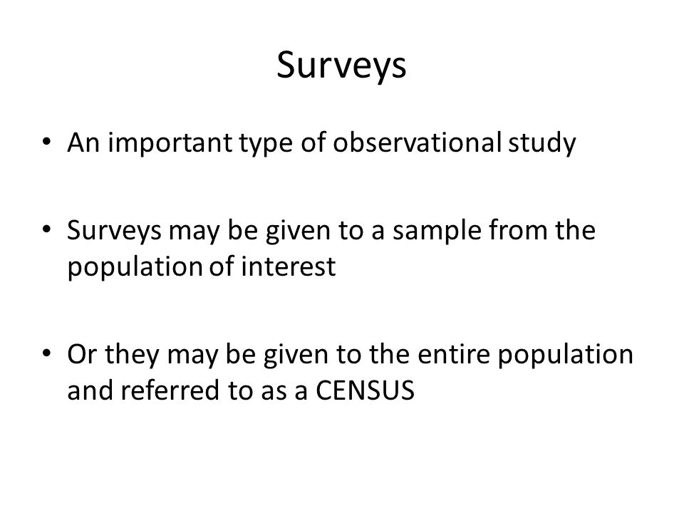 Surveys An important type of observational study Surveys may be given to a sample from the population of interest Or they may be given to the entire population and referred to as a CENSUS