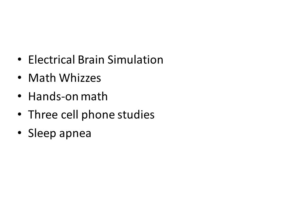Electrical Brain Simulation Math Whizzes Hands-on math Three cell phone studies Sleep apnea