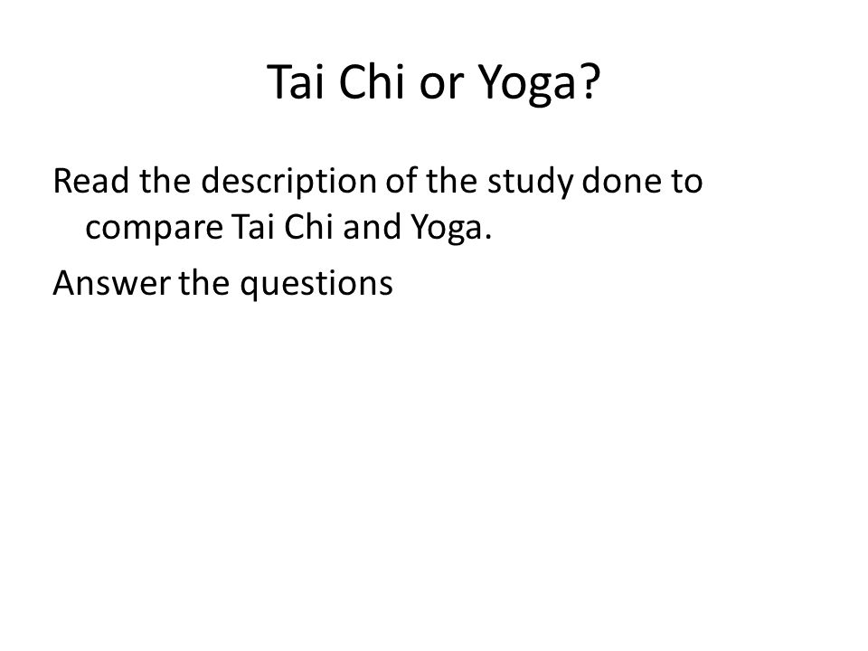 Tai Chi or Yoga. Read the description of the study done to compare Tai Chi and Yoga.