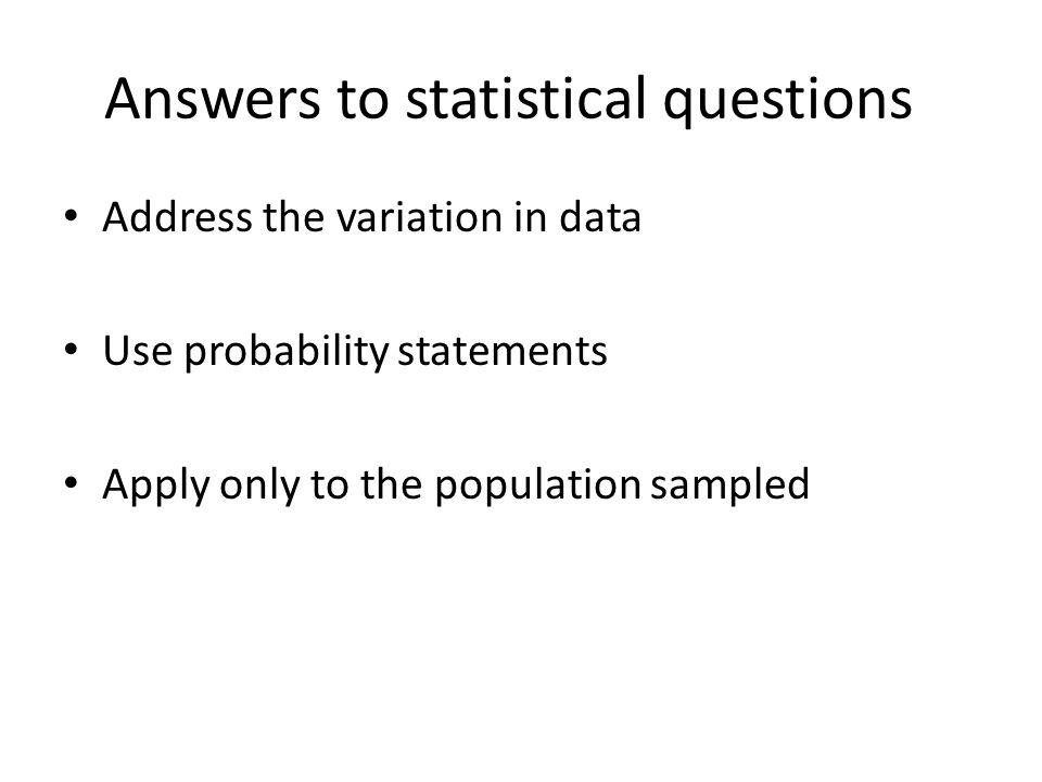 Answers to statistical questions Address the variation in data Use probability statements Apply only to the population sampled