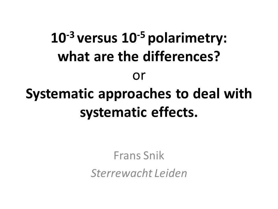 10 -3 versus 10 -5 polarimetry: what are the differences? or Systematic approaches to deal with systematic effects. Frans Snik Sterrewacht Leiden