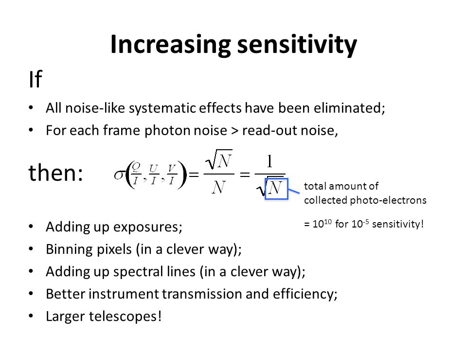 Increasing sensitivity If All noise-like systematic effects have been eliminated; For each frame photon noise > read-out noise, then: total amount of collected photo-electrons Adding up exposures; Binning pixels (in a clever way); Adding up spectral lines (in a clever way); Better instrument transmission and efficiency; Larger telescopes.