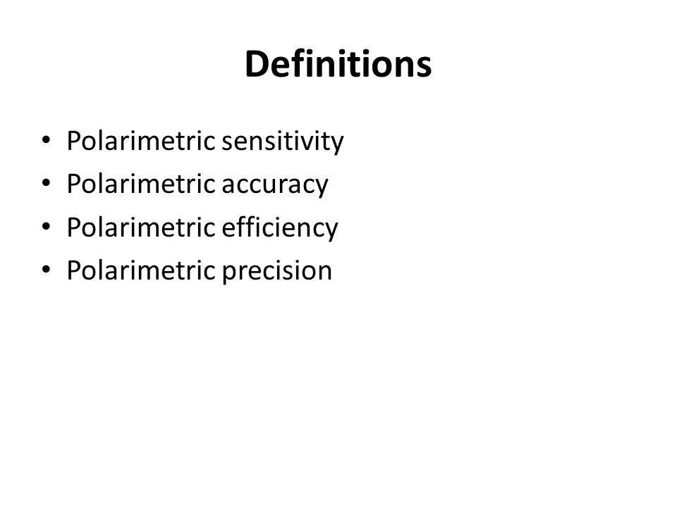 Definitions Polarimetric sensitivity Polarimetric accuracy Polarimetric efficiency Polarimetric precision