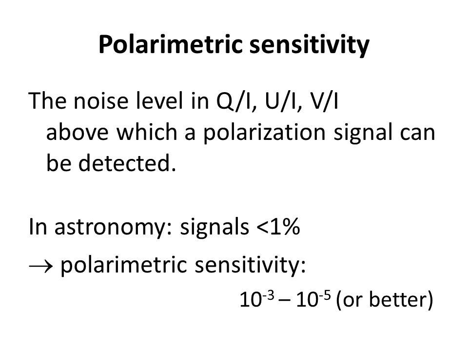 Polarimetric sensitivity The noise level in Q/I, U/I, V/I above which a polarization signal can be detected. In astronomy: signals <1%  polarimetric