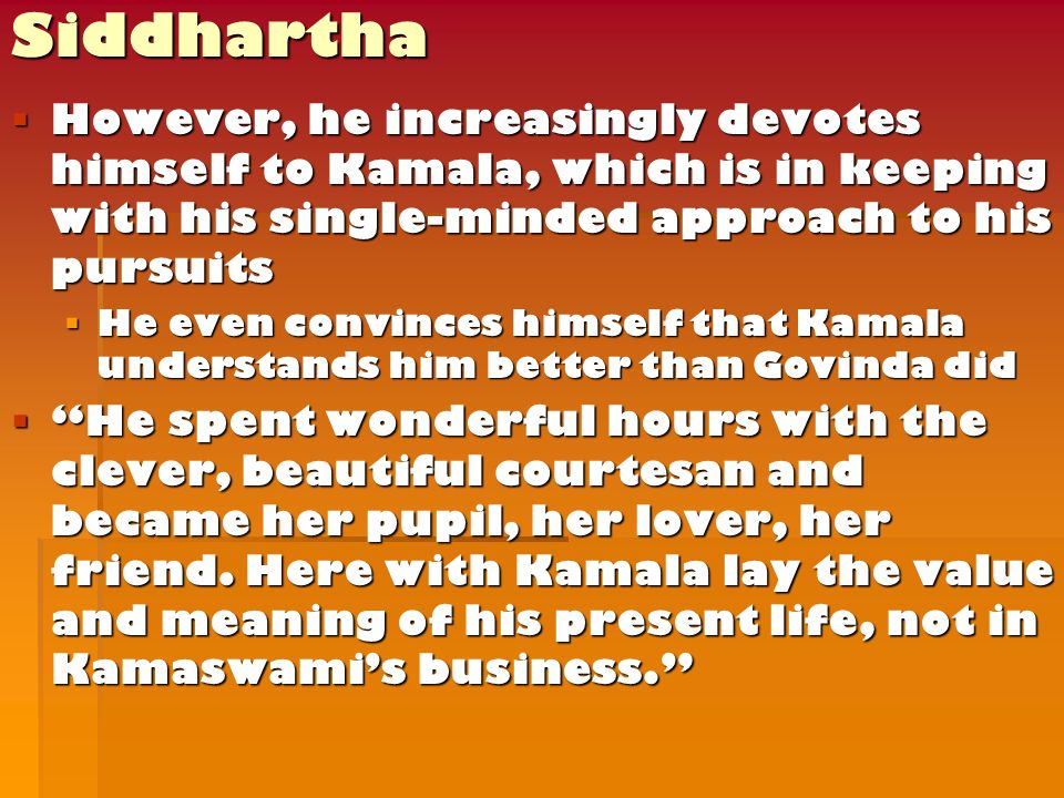  However, he increasingly devotes himself to Kamala, which is in keeping with his single-minded approach to his pursuits  He even convinces himself that Kamala understands him better than Govinda did  He spent wonderful hours with the clever, beautiful courtesan and became her pupil, her lover, her friend.