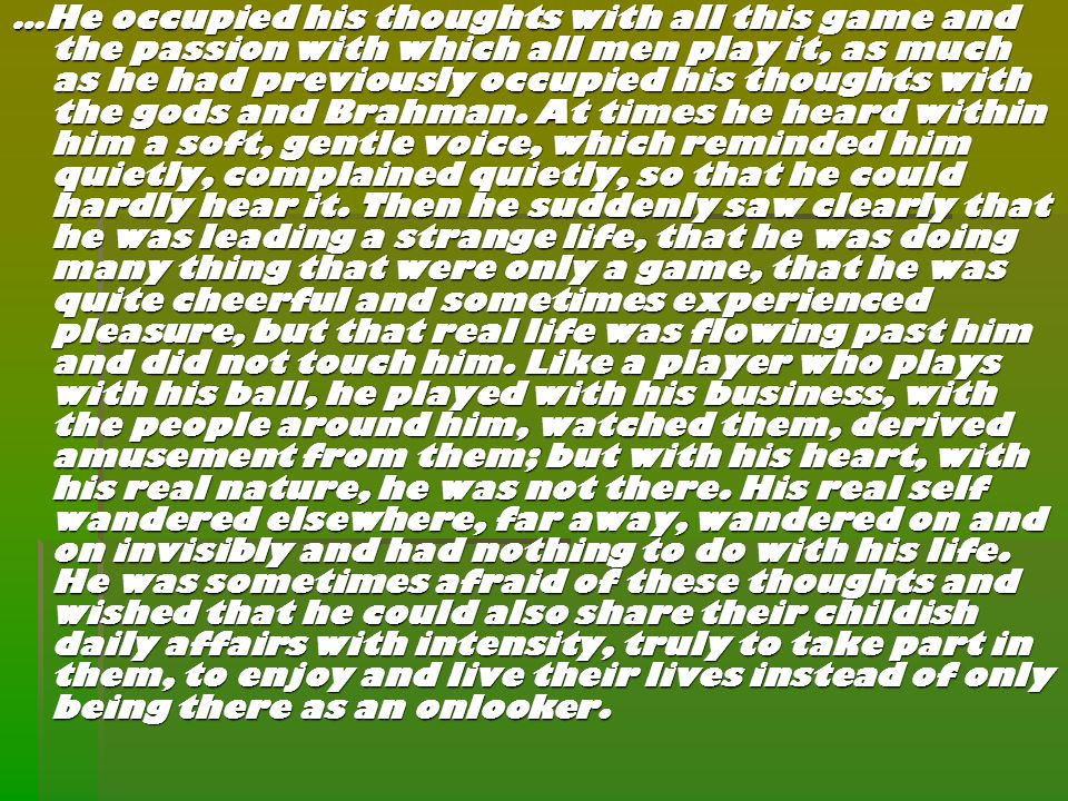 …He occupied his thoughts with all this game and the passion with which all men play it, as much as he had previously occupied his thoughts with the gods and Brahman.