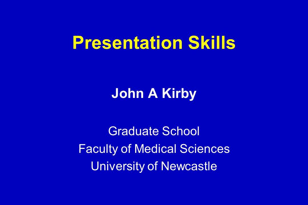 Presentation Skills John A Kirby Graduate School Faculty of Medical Sciences University of Newcastle
