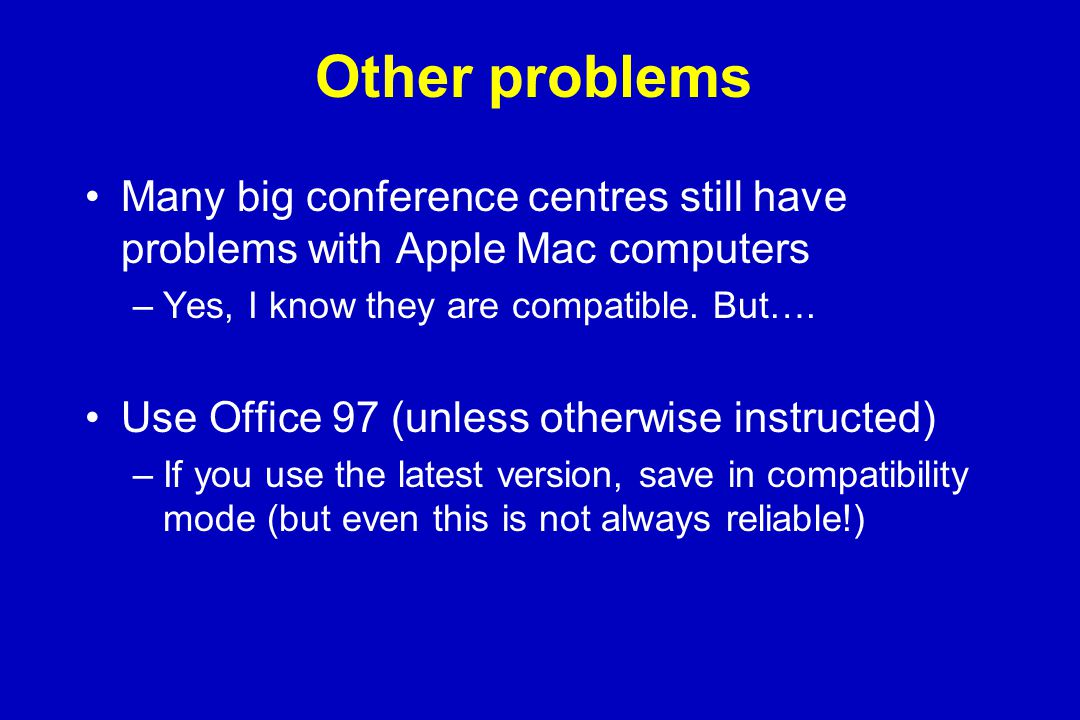 Other problems Many big conference centres still have problems with Apple Mac computers –Yes, I know they are compatible.