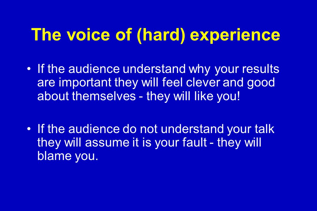The voice of (hard) experience If the audience understand why your results are important they will feel clever and good about themselves - they will like you.