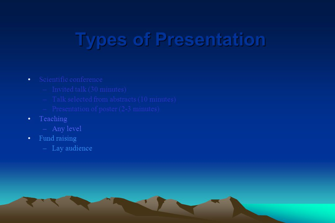 Types of Presentation Scientific conference –Invited talk (30 minutes) –Talk selected from abstracts (10 minutes) –Presentation of poster (2-3 minutes) Teaching –Any level Fund raising –Lay audience