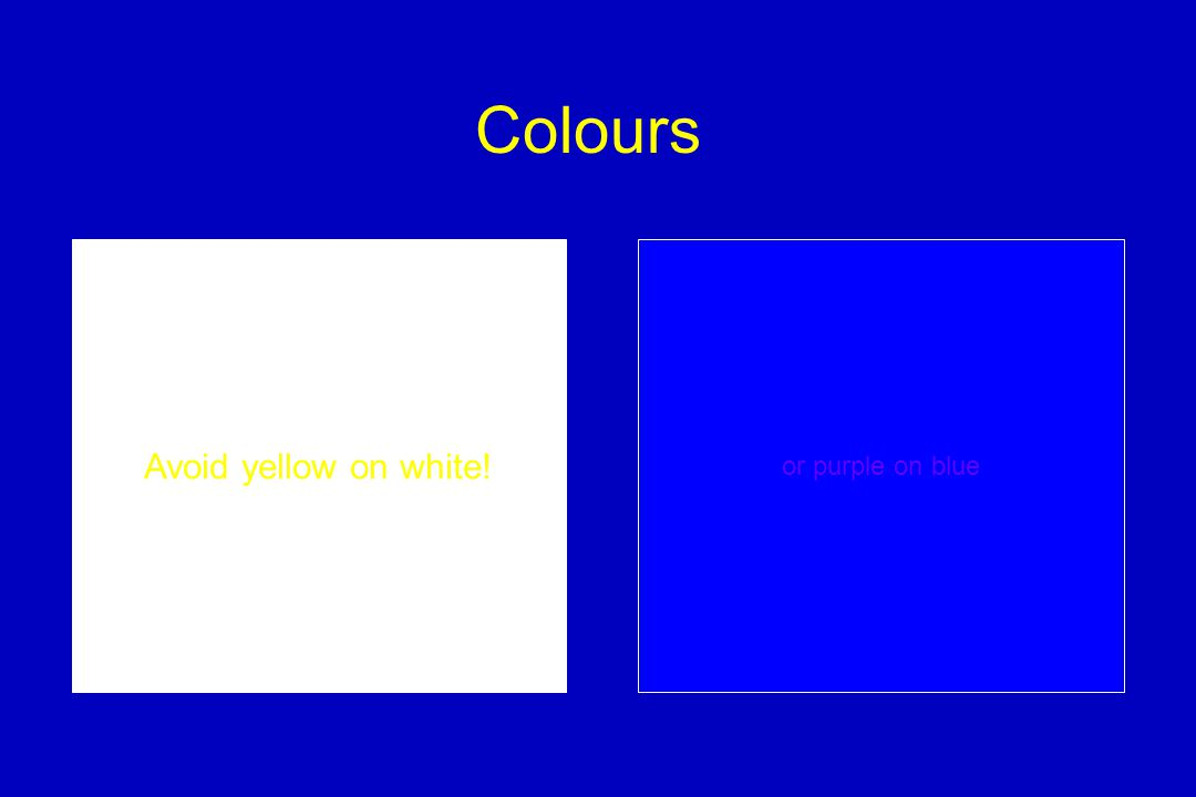 Colours Avoid yellow on white! or purple on blue