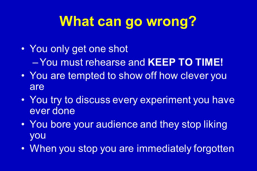 Dos and Don'ts Don't speak too rapidly/too quietly Don't use passive body language Don't hide behind the lectern Don't turn your back to the audience Don't read your presentation Don't abuse your audience –'I'm sorry but this slide is very busy…..' –'those of you at the back might not be able to see this faint band on the gel…..'