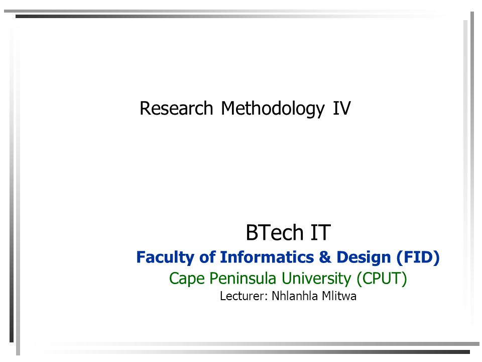 Research Methodology IV BTech IT Faculty of Informatics & Design (FID) Cape Peninsula University (CPUT) Lecturer: Nhlanhla Mlitwa