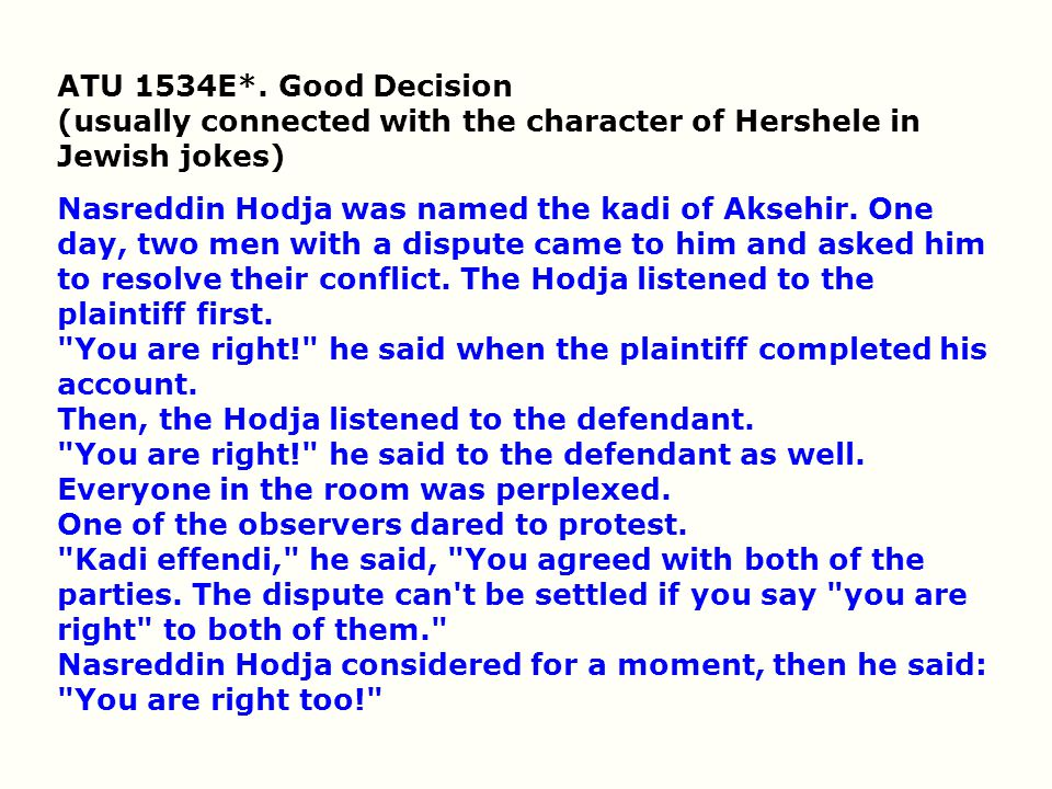 ATU 1534E*. Good Decision (usually connected with the character of Hershele in Jewish jokes) Nasreddin Hodja was named the kadi of Aksehir. One day, t