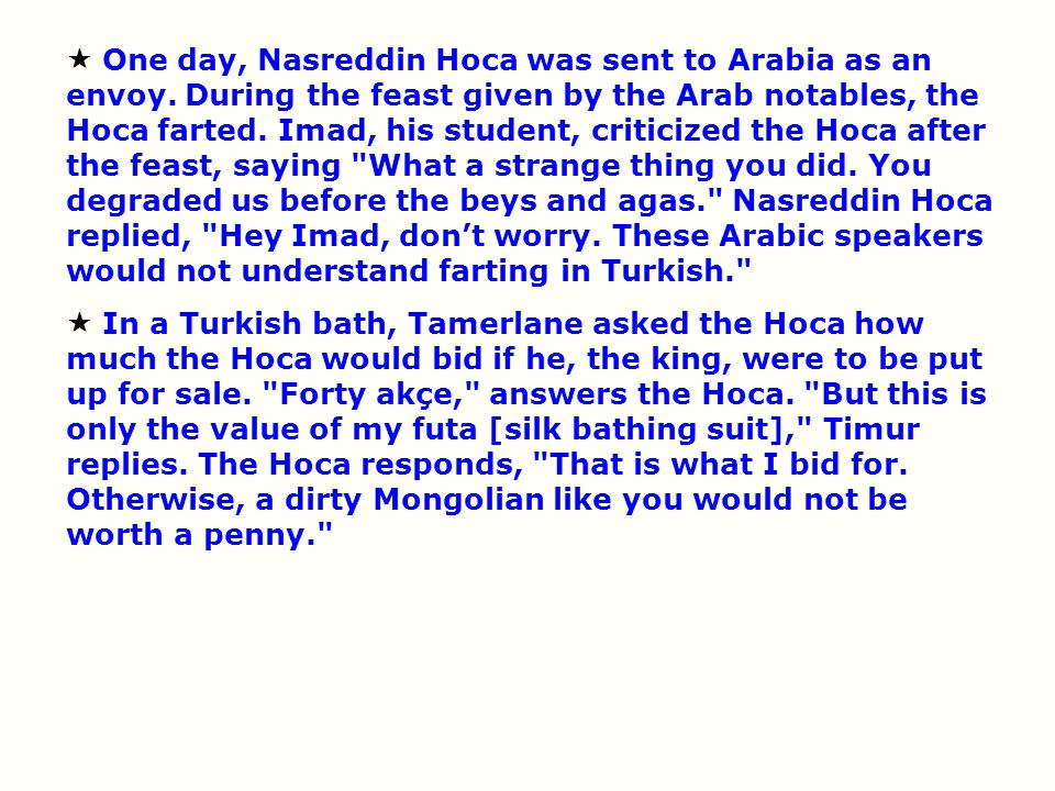  One day, Nasreddin Hoca was sent to Arabia as an envoy. During the feast given by the Arab notables, the Hoca farted. Imad, his student, criticized