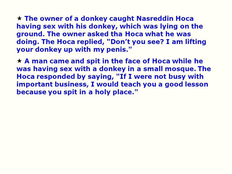  The owner of a donkey caught Nasreddin Hoca having sex with his donkey, which was lying on the ground. The owner asked tha Hoca what he was doing. T