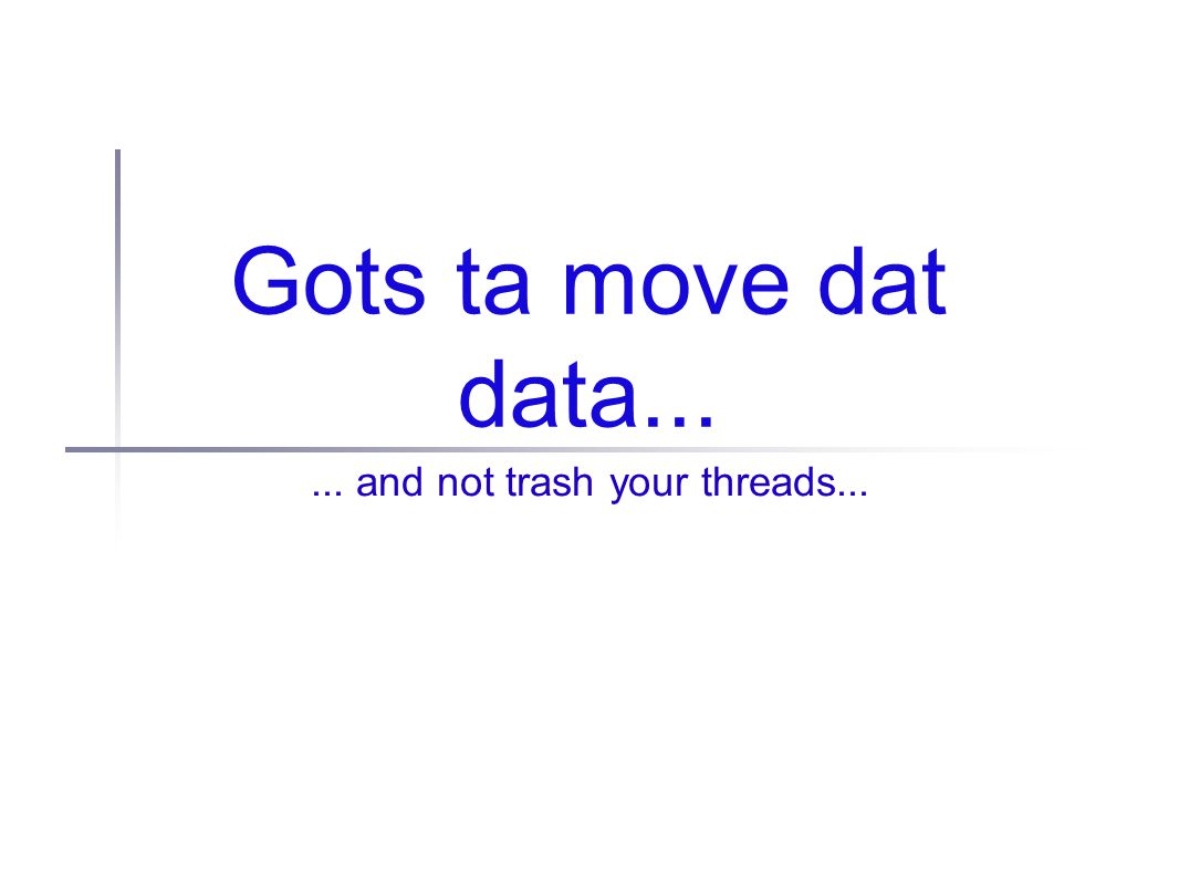 Gots ta move dat data...... and not trash your threads...